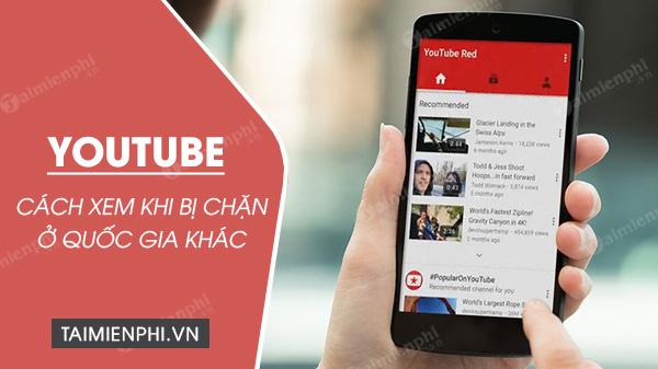 [taimienphi.vn] hướng dẫn xem video youtube bị chặn ở quốc gia khác